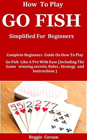 HOW TO PLAY GO FISH SIMPLIFIED FOR BEGINNERS: Complete Beginners Guide On How To Play Go Fish Like A Pro With Ease (Including The Game winning secrets, Rules , Strategy and Instructions )