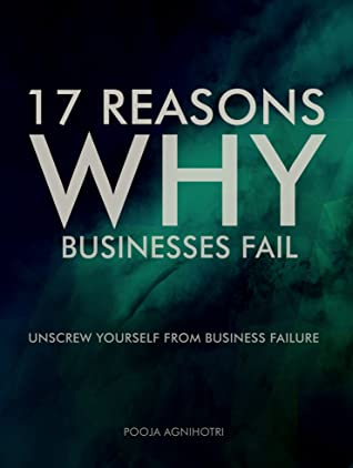 17 Reasons Why Businesses Fail :Unscrew Yourself From Business Failure