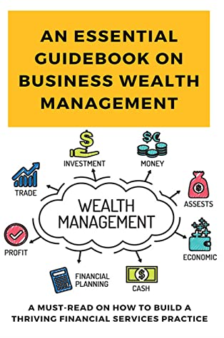An Essential Guidebook On Business Wealth Management: A Must-Read On How To Build A Thriving Financial Services Practice: Asset Management Books