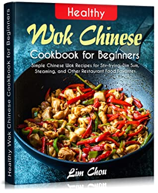 Healthy Wok Chinese Cookbook for Beginners: Simple Chinese Wok Recipes for Stir-frying, Dim Sum, Steaming, and Other Restaurant Food Favorites (asian, ... rice, Pork beef lamb) (Asian Food 1)