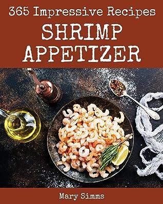 365 Impressive Shrimp Appetizer Recipes: A Shrimp Appetizer Cookbook Everyone Loves!