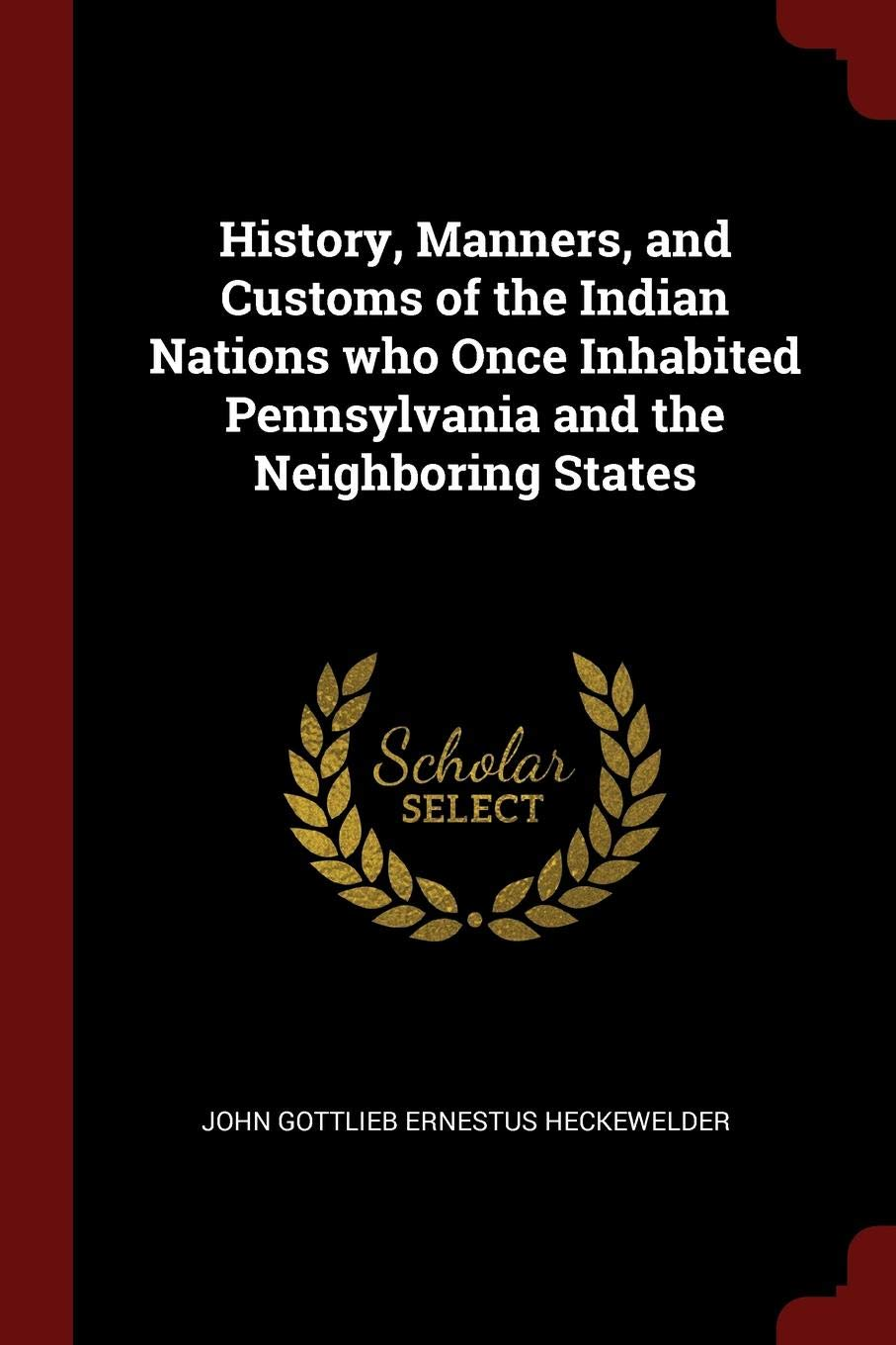 History, Manners, and Customs of the Indian Nations who Once Inhabited Pennsylvania and the Neighboring States John Gottlieb Ernestus Heckewelder