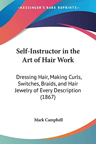 Self-Instructor in the Art of Hair Work: Dressing Hair, Making Curls, Switches, Braids, and Hair Jewelry of Every Description (1867)