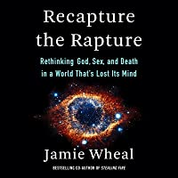Recapture the Rapture: Rethinking God, Sex, and Death in a World Thats Lost Its Mind