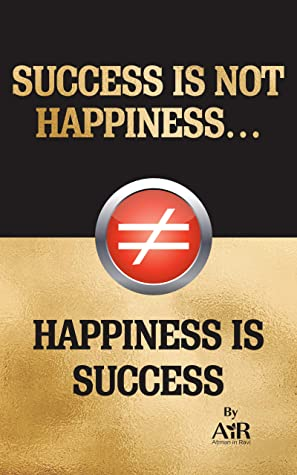 SUCCESS IS NOT HAPPINESS… HAPPINESS IS SUCCESS