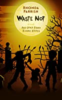 Waste Not: And Other Funny Zombie Stories