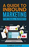 A Guide To Inbound Marketing For Small Business by Izabela Cottle