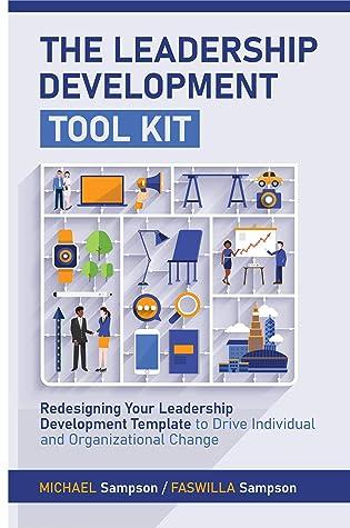 The Leadership Development Tool Kit : Redesigning Your Leadership Development Template to Drive Individual and Organizational Change