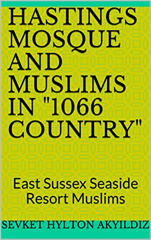 """Hastings Mosque and Muslims in """"1066 Country"""": East Sussex Seaside Muslims"""