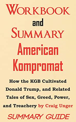 Workbook and Summary: American Kompromat: How the KGB Cultivated Donald Trump, and Related Tales of Sex, Greed, Power, and Treachery by Craig Unger