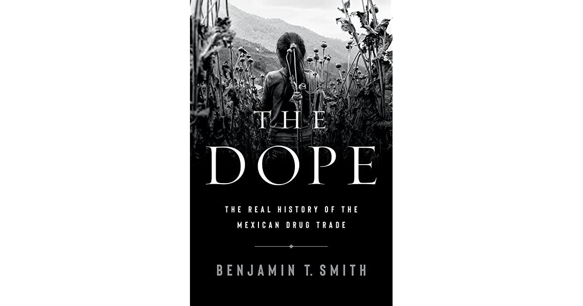 The Dope: The Real History of the Mexican Drug Trade by Benjamin T. Smith