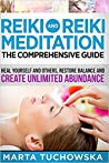 Reiki and Reiki Meditation: The Comprehensive Guide: Heal Yourself and Others, Restore Balance and Create Unlimited Abundance