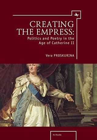 Creating the Empress: Politics and Poetry in the Age of Catherine II (Ars Rossica)