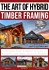 The Art of Hybrid Timber Framing 2nd Edition: 7 Unique Post & Beam Styles to Accentuate Any Design Theme