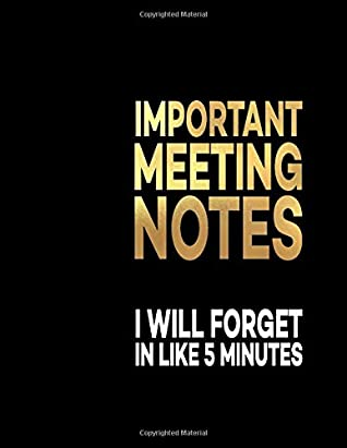 Important Meeting Notes I Will Forget In Like 5 Minutes: Great Gift Notebook Idea With Funny Saying On Cover, Joke For Coworker (110 Pages, Lined ... Business Office Journal For Co-worker)