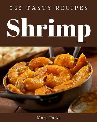 365 Tasty Shrimp Recipes: Home Cooking Made Easy with Shrimp Cookbook!