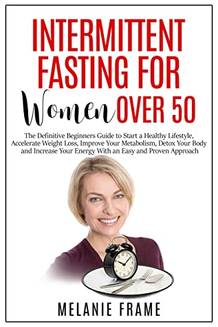 Intermittent Fasting for Women Over 50: The Definitive Beginners Guide to Start a Healthy Lifestyle, Accelerate Weight Loss, Detox Your Body and Increase Your Energy With an Easy and Proven Approach