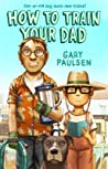 How to Train Your Dad by Gary Paulsen