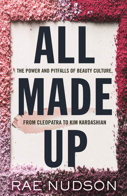 All Made Up: The Power and Pitfalls of Beauty Culture, from Cleopatra to Kim Kardashian