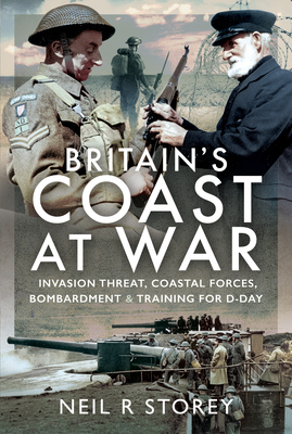 Britain's Coast at War: Invasion Threat, Coastal Forces, Bombardment and Training for D-Day