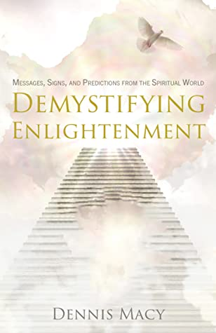 Demystifying Enlightenment:  Messages, Signs and Predictions From The Spiritual World