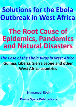 Solutions for the Ebola Outbreak in West Africa: The Root Cause of Epidermics, Pandemics and Natural Disaster - The Case of the Ebola outbreak in Guniea, Liberia and Sierra Leone