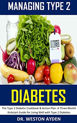 MANAGING TYPE 2 DIABETES: The Type 2 Diabetic Cookbook & Action Plan: A Three-Month Kickstart Guide for Living Well with Type 2 Diabetes