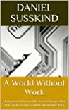 A World Without Work: Understand the benefits and challenges that await us in an increasingly automated world (15-Minute Summaries)