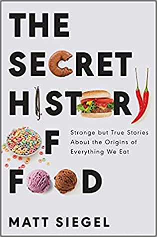 The Secret History of Food: Strange but True Stories About the Origins of Everything We Eat