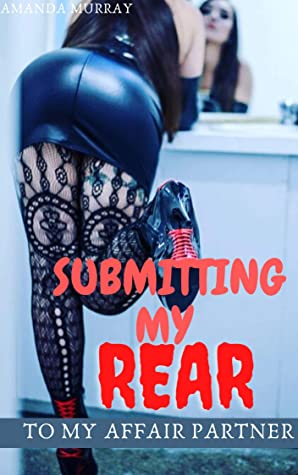 Submitting My Rear To My Affair Partner: ( cheating husband journey with mistress, erotcia with pleasure and pain taboo dares, dark fantasy eroctica, rough, undercover secret couple lifestyle )