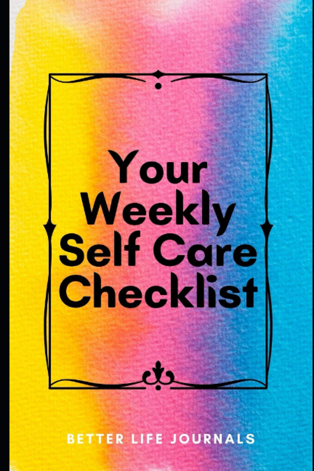 Your Weekly Self Care Checklist: Your 52 Week Weekly Self Care Workbook, Planner and Journal to Help You Take Care of Yourself Better Better Life Journals