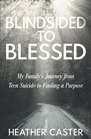 Blindsided to Blessed: My Family's Journey from Teen Suicide to Finding a Purpose