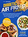 DIABETIC AIR FRYER COOKBOOK : Discover All The Best Secrets To Prepare Healthy Air Fryer Fried Food With Low Fat, Low Sugar, And Low Carb for A Healthy Delicious Type 1 and Type 2 Diabetics Diet