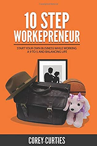 10 Step Workepreneur: Start Your Own Business While Working A 9 To 5 And Balancing Life