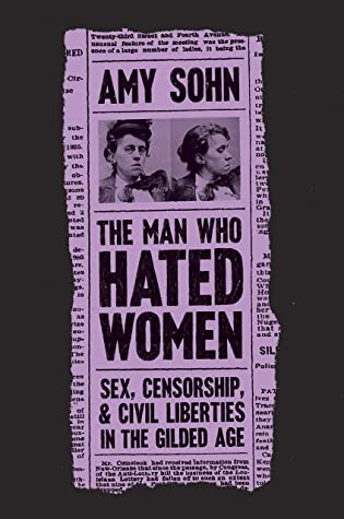 The Man Who Hated Women: Sex, Censorship, and Civil Liberties in the Gilded Age