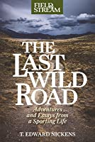 The Last Wild Road: Adventures and Essays from a Sporting Life