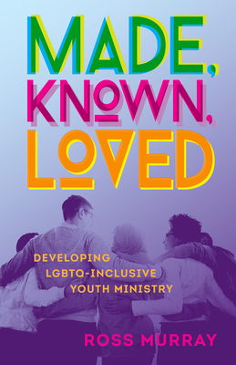 Made, Known, Loved: Developing Lgbtq-Inclusive Youth Ministry