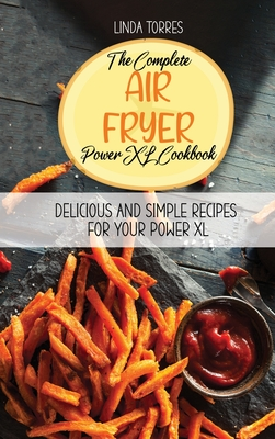 The Complete Air Fryer Power XL Cookbook: Delicious And Simple Recipes For Your Power XL