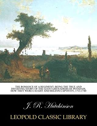 The romance of a regiment: being the true and diverting story of the Giant grenadiers of Potsdam, how they were caught and held in captivity, 1713-1740