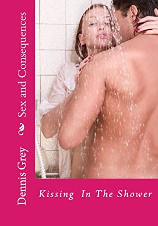 Sex & Consequences: Kissing In The Shower (Sex and Consequences: The Collection)