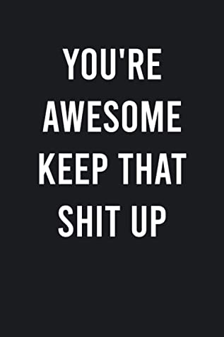 You're Awesome Keep That Shit Up: Funny Blank Lined Journal Notebook - Diary To Write Down | With Humorous Sarcastic Sayings and Humor Quotes on Cover ... Valentine's Day, Easter, Coworker, Friends