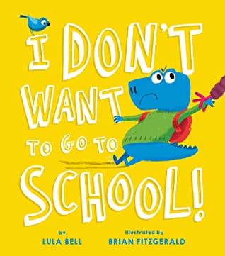 I Don't Want to Go to School by Lula Bell