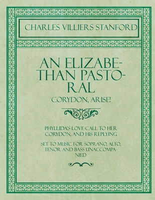 An Elizabethan Pastoral - Corydon, Arise! - Phyllida's Love-Call to her Corydon, and his Replying - Set to Music for Soprano, Alto, Tenor and Bass Unaccompanied
