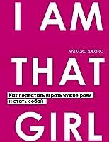 I AM THAT GIRL. Как перестать играть чужие роли и стать собой