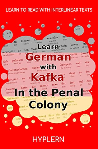 Learn German with Kafka's The Penal Colony: Interlinear German to English (Learn German with Stories and Texts for Beginners and Advanced Readers Book 6)