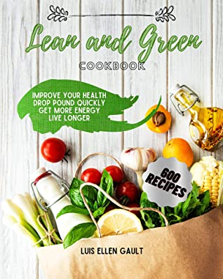 LEAN & GREEN COOKBOOK: Improve Your Health, Drop Pound Quickly, Get More Energy, Live Longer.