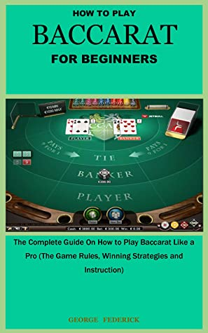 HOW TO PLAY BACCARAT FOR BEGINNERS: The Complete Guide On How to Play Baccarat Like a Pro (The Game Rules, Winning Strategies and Instruction)