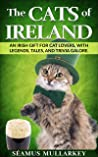The Cats of Ireland: An Irish Gift for Cat Lovers, with Legends, Tales, and Trivia Galore
