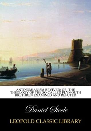 Antinomianism revived; or, The theology of the so-called Plymouth Brethren examined and refuted