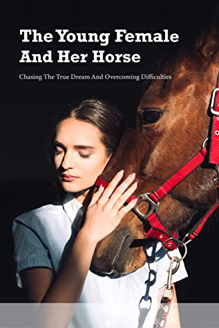 The Young Female And Her Horse: Chasing The True Dream And Overcoming Difficulties: Horse Riding Fiction